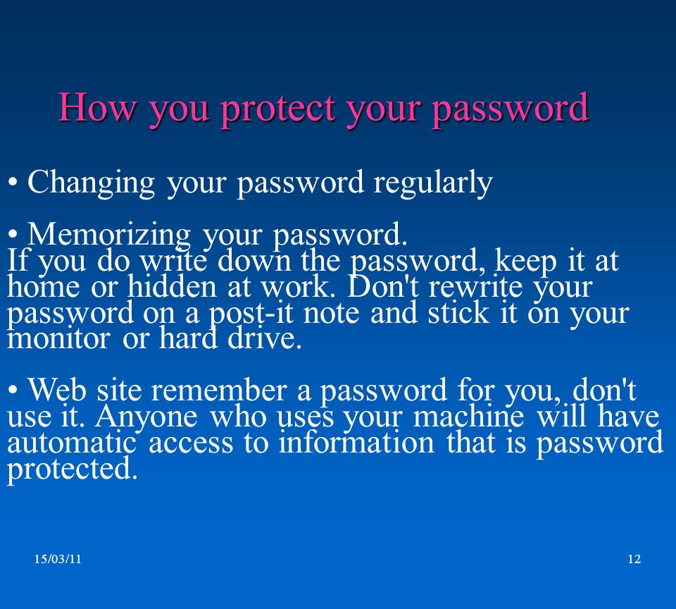 15/03/1112 How you protect your password. Changing your password regularly Memorizing your password. If you do write down the password, keep it at hom