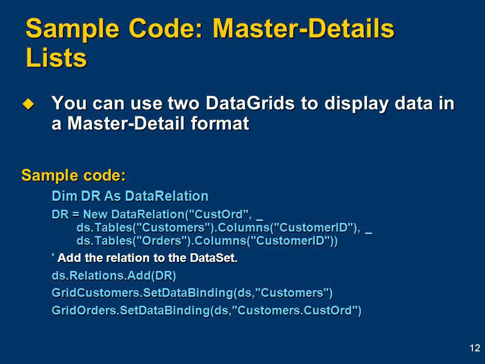 12 Sample Code: Master-Details Lists You can use two DataGrids to display data in a Master-Detail format You can use two DataGrids to display data in a Master-Detail format Sample code: Dim DR As DataRelation DR = New DataRelation( CustOrd , _ ds.Tables( Customers ).Columns( CustomerID ), _ ds.Tables( Orders ).Columns( CustomerID )) Add the relation to the DataSet.