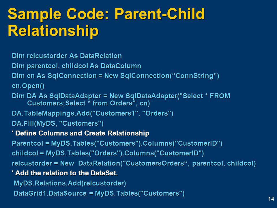 14 Sample Code: Parent-Child Relationship Dim relcustorder As DataRelation Dim relcustorder As DataRelation Dim parentcol, childcol As DataColumn Dim parentcol, childcol As DataColumn Dim cn As SqlConnection = New SqlConnection(ConnString) Dim cn As SqlConnection = New SqlConnection(ConnString) cn.Open() cn.Open() Dim DA As SqlDataAdapter = New SqlDataAdapter( Select * FROM Customers;Select * from Orders , cn) Dim DA As SqlDataAdapter = New SqlDataAdapter( Select * FROM Customers;Select * from Orders , cn) DA.TableMappings.Add( Customers1 , Orders ) DA.TableMappings.Add( Customers1 , Orders ) DA.Fill(MyDS, Customers ) DA.Fill(MyDS, Customers ) Define Columns and Create Relationship Define Columns and Create Relationship Parentcol = MyDS.Tables( Customers ).Columns( CustomerID ) Parentcol = MyDS.Tables( Customers ).Columns( CustomerID ) childcol = MyDS.Tables( Orders ).Columns( CustomerID ) childcol = MyDS.Tables( Orders ).Columns( CustomerID ) relcustorder = New DataRelation( CustomersOrders, parentcol, childcol) relcustorder = New DataRelation( CustomersOrders, parentcol, childcol) Add the relation to the DataSet.