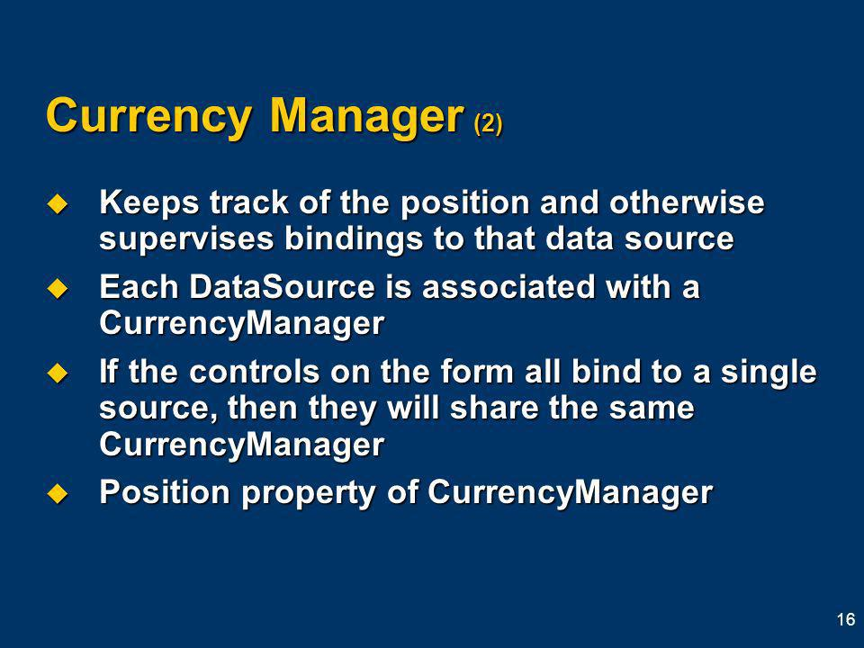 16 Currency Manager (2) Keeps track of the position and otherwise supervises bindings to that data source Keeps track of the position and otherwise supervises bindings to that data source Each DataSource is associated with a CurrencyManager Each DataSource is associated with a CurrencyManager If the controls on the form all bind to a single source, then they will share the same CurrencyManager If the controls on the form all bind to a single source, then they will share the same CurrencyManager Position property of CurrencyManager Position property of CurrencyManager