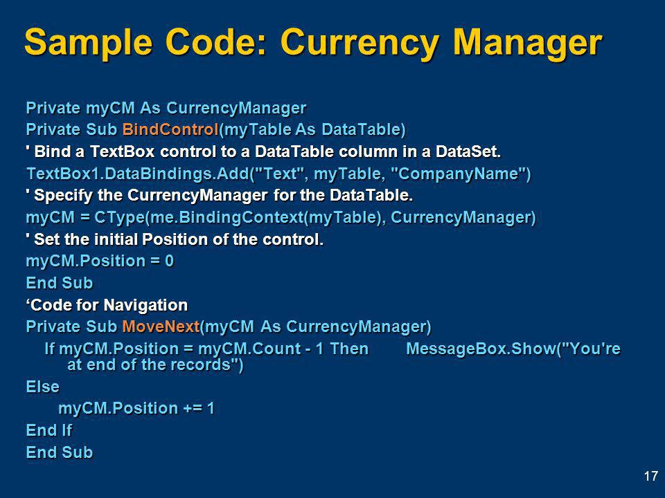 17 Sample Code: Currency Manager Private myCM As CurrencyManager Private Sub BindControl(myTable As DataTable) Bind a TextBox control to a DataTable column in a DataSet.