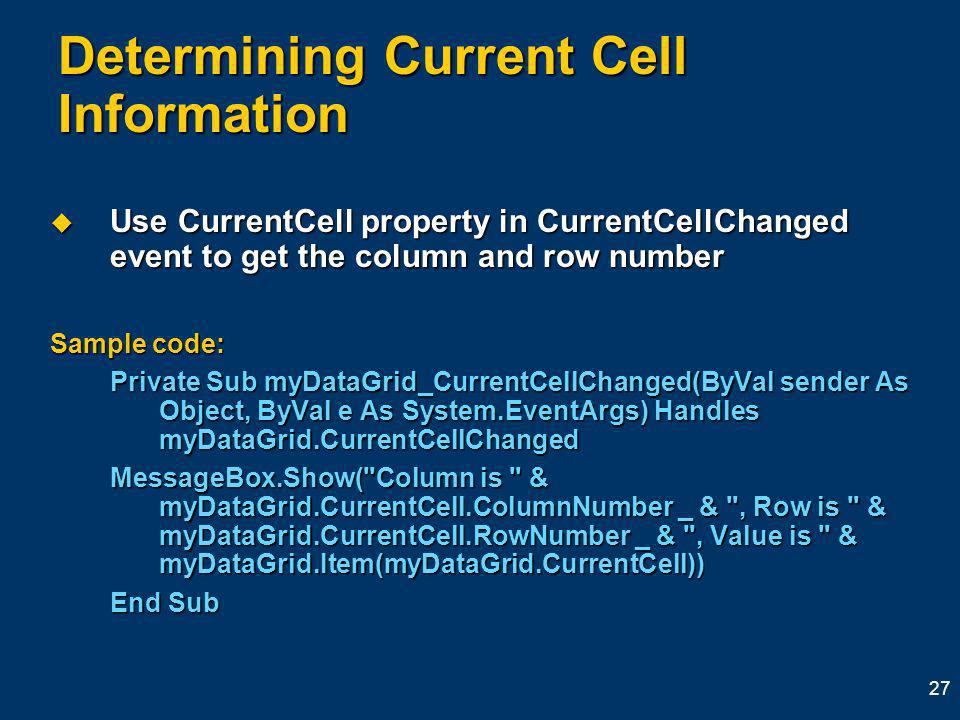 27 Determining Current Cell Information Use CurrentCell property in CurrentCellChanged event to get the column and row number Use CurrentCell property in CurrentCellChanged event to get the column and row number Sample code: Private Sub myDataGrid_CurrentCellChanged(ByVal sender As Object, ByVal e As System.EventArgs) Handles myDataGrid.CurrentCellChanged MessageBox.Show( Column is & myDataGrid.CurrentCell.ColumnNumber _ & , Row is & myDataGrid.CurrentCell.RowNumber _ & , Value is & myDataGrid.Item(myDataGrid.CurrentCell)) End Sub