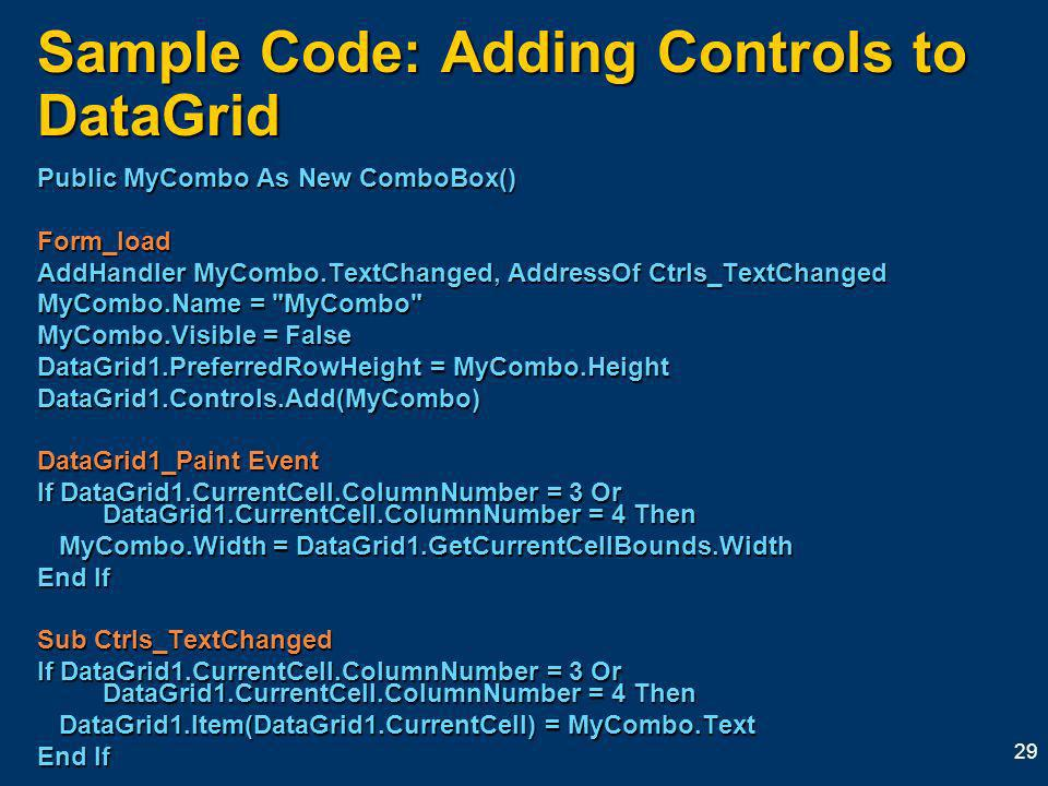 29 Sample Code: Adding Controls to DataGrid Public MyCombo As New ComboBox() Form_load AddHandler MyCombo.TextChanged, AddressOf Ctrls_TextChanged MyCombo.Name = MyCombo MyCombo.Visible = False DataGrid1.PreferredRowHeight = MyCombo.Height DataGrid1.Controls.Add(MyCombo) DataGrid1_Paint Event If DataGrid1.CurrentCell.ColumnNumber = 3 Or DataGrid1.CurrentCell.ColumnNumber = 4 Then MyCombo.Width = DataGrid1.GetCurrentCellBounds.Width MyCombo.Width = DataGrid1.GetCurrentCellBounds.Width End If Sub Ctrls_TextChanged If DataGrid1.CurrentCell.ColumnNumber = 3 Or DataGrid1.CurrentCell.ColumnNumber = 4 Then DataGrid1.Item(DataGrid1.CurrentCell) = MyCombo.Text DataGrid1.Item(DataGrid1.CurrentCell) = MyCombo.Text End If
