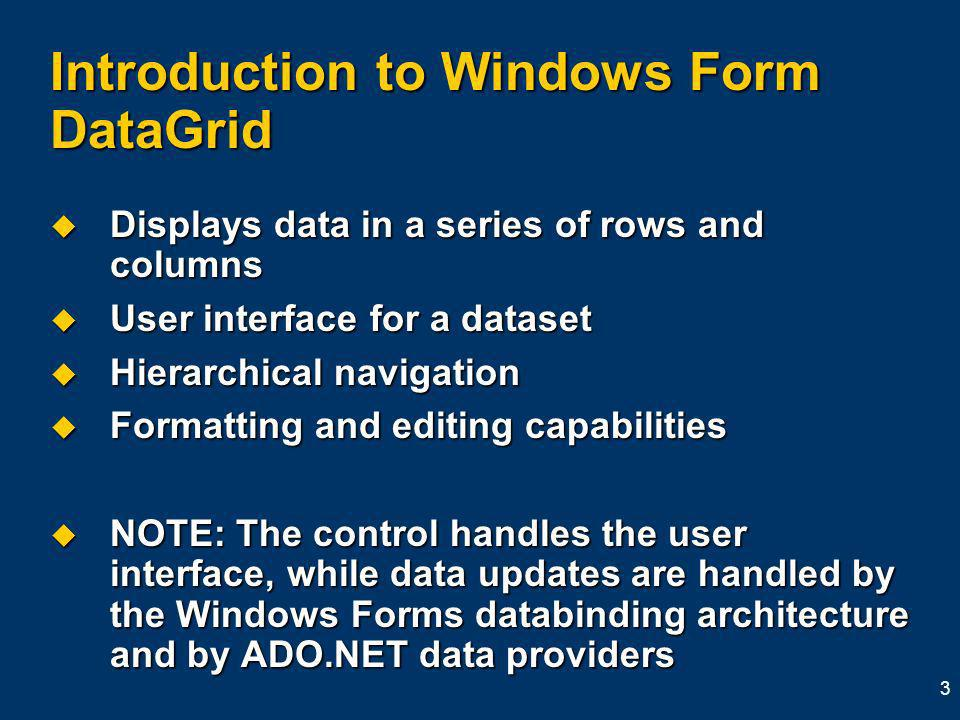 3 Introduction to Windows Form DataGrid Displays data in a series of rows and columns Displays data in a series of rows and columns User interface for a dataset User interface for a dataset Hierarchical navigation Hierarchical navigation Formatting and editing capabilities Formatting and editing capabilities NOTE: The control handles the user interface, while data updates are handled by the Windows Forms databinding architecture and by ADO.NET data providers NOTE: The control handles the user interface, while data updates are handled by the Windows Forms databinding architecture and by ADO.NET data providers