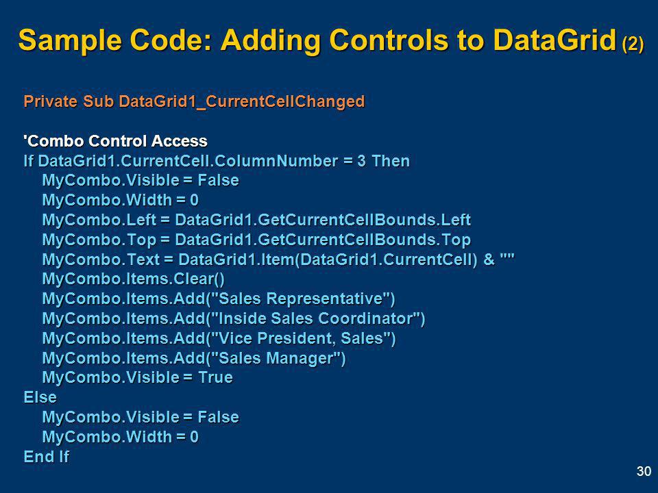 30 Sample Code: Adding Controls to DataGrid (2) Private Sub DataGrid1_CurrentCellChanged Combo Control Access If DataGrid1.CurrentCell.ColumnNumber = 3 Then MyCombo.Visible = False MyCombo.Visible = False MyCombo.Width = 0 MyCombo.Width = 0 MyCombo.Left = DataGrid1.GetCurrentCellBounds.Left MyCombo.Left = DataGrid1.GetCurrentCellBounds.Left MyCombo.Top = DataGrid1.GetCurrentCellBounds.Top MyCombo.Top = DataGrid1.GetCurrentCellBounds.Top MyCombo.Text = DataGrid1.Item(DataGrid1.CurrentCell) & MyCombo.Text = DataGrid1.Item(DataGrid1.CurrentCell) & MyCombo.Items.Clear() MyCombo.Items.Clear() MyCombo.Items.Add( Sales Representative ) MyCombo.Items.Add( Sales Representative ) MyCombo.Items.Add( Inside Sales Coordinator ) MyCombo.Items.Add( Inside Sales Coordinator ) MyCombo.Items.Add( Vice President, Sales ) MyCombo.Items.Add( Vice President, Sales ) MyCombo.Items.Add( Sales Manager ) MyCombo.Items.Add( Sales Manager ) MyCombo.Visible = True MyCombo.Visible = TrueElse MyCombo.Visible = False MyCombo.Visible = False MyCombo.Width = 0 MyCombo.Width = 0 End If