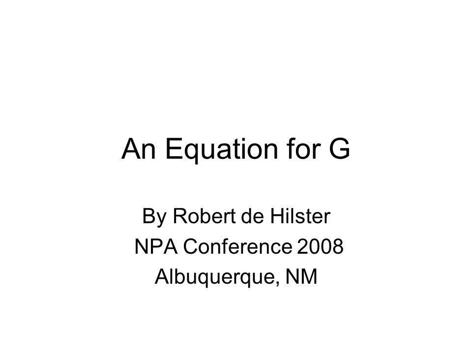 An Equation for G By Robert de Hilster NPA Conference 2008 Albuquerque, NM