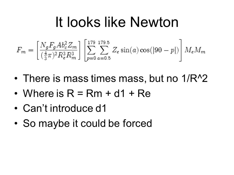It looks like Newton There is mass times mass, but no 1/R^2 Where is R = Rm + d1 + Re Cant introduce d1 So maybe it could be forced