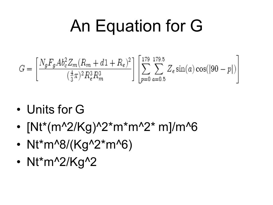 An Equation for G Units for G [Nt*(m^2/Kg)^2*m*m^2* m]/m^6 Nt*m^8/(Kg^2*m^6) Nt*m^2/Kg^2