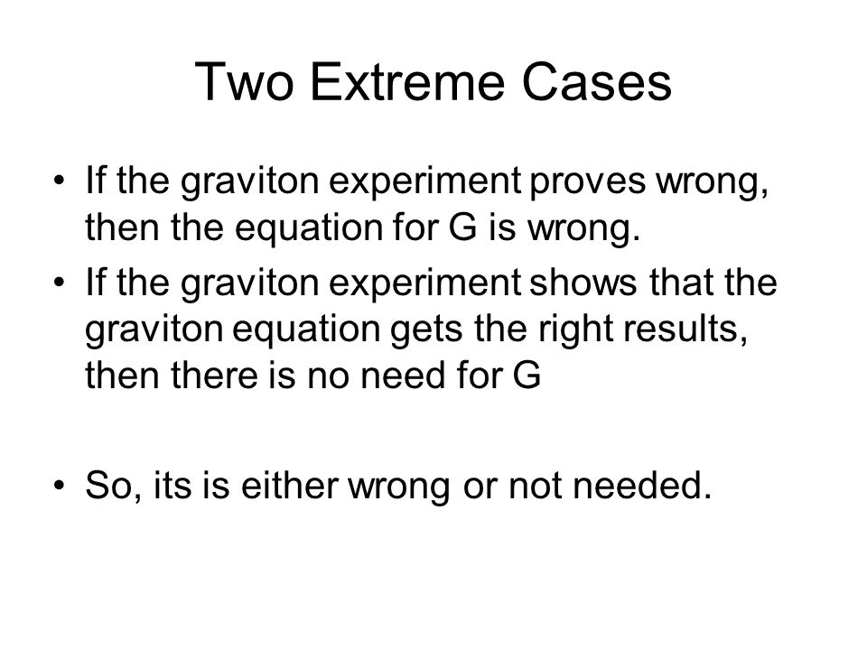 Two Extreme Cases If the graviton experiment proves wrong, then the equation for G is wrong.