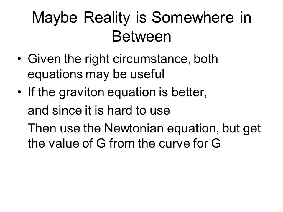 Maybe Reality is Somewhere in Between Given the right circumstance, both equations may be useful If the graviton equation is better, and since it is hard to use Then use the Newtonian equation, but get the value of G from the curve for G
