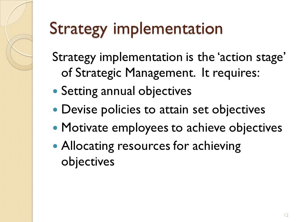 Strategy implementation Strategy implementation is the action stage of Strategic Management. It requires: Setting annual objectives Devise policies to