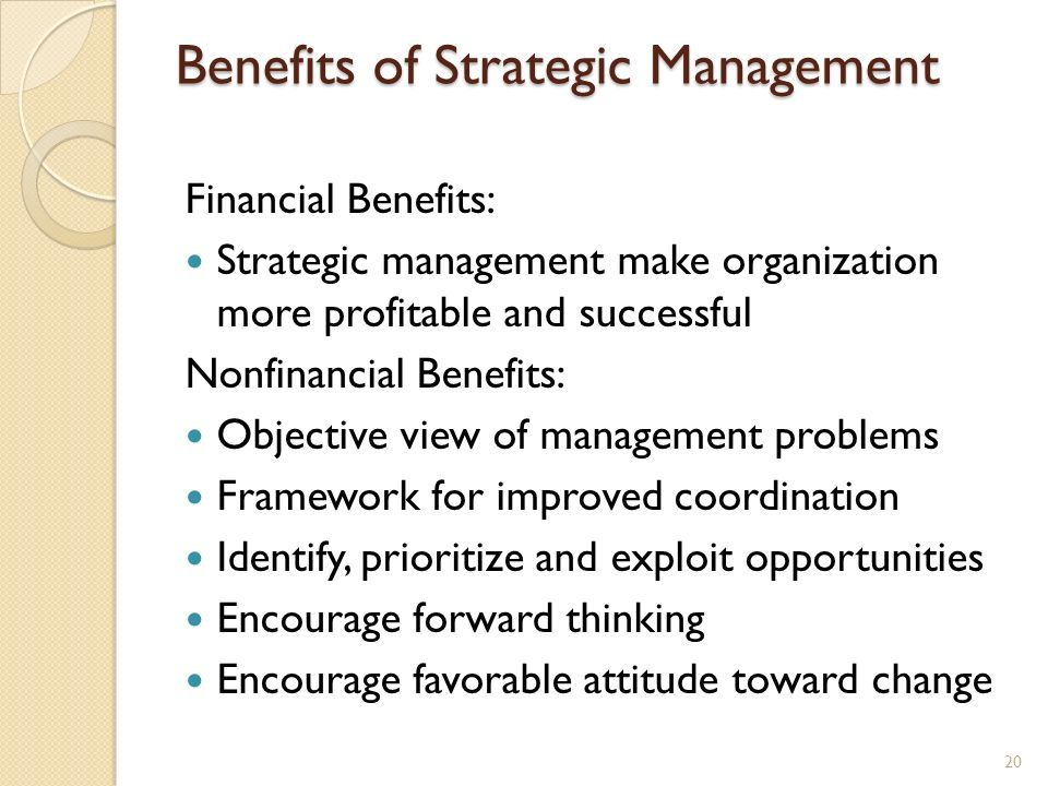Benefits of Strategic Management Financial Benefits: Strategic management make organization more profitable and successful Nonfinancial Benefits: Obje