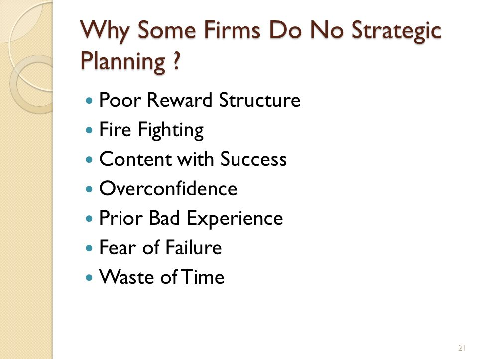 Why Some Firms Do No Strategic Planning ? Poor Reward Structure Fire Fighting Content with Success Overconfidence Prior Bad Experience Fear of Failure