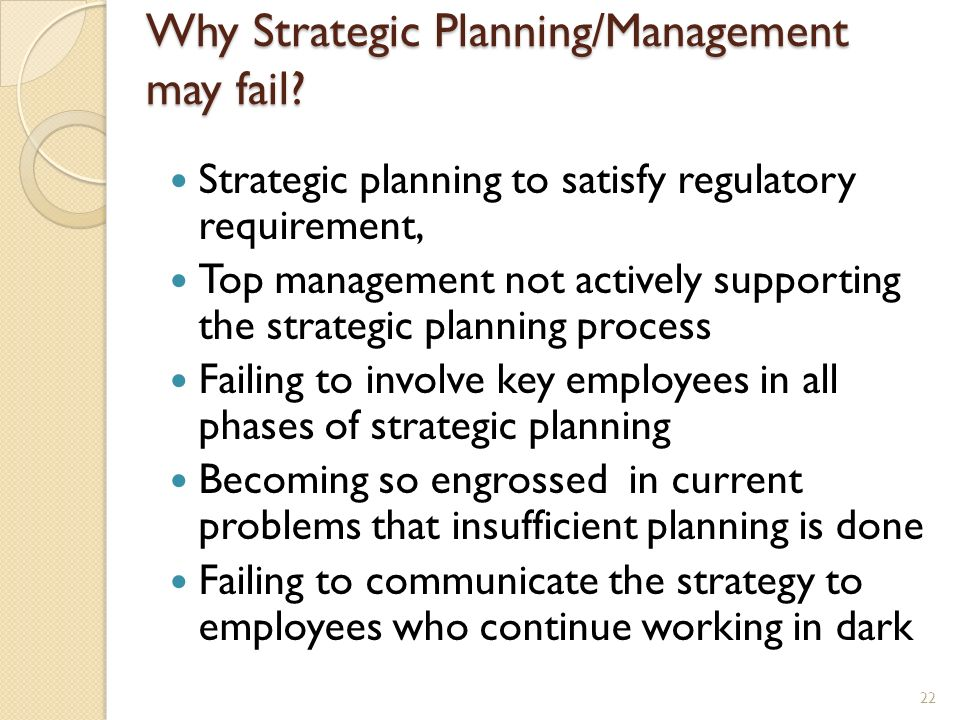 Why Strategic Planning/Management may fail? Strategic planning to satisfy regulatory requirement, Top management not actively supporting the strategic