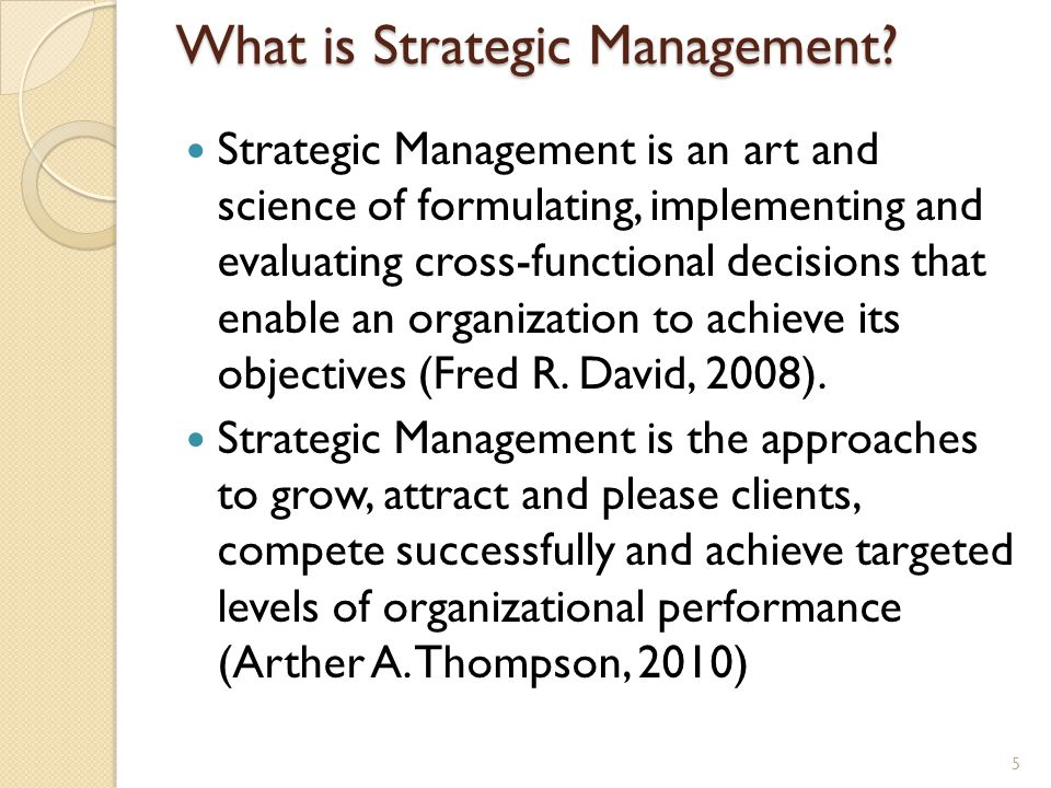 What is Strategic Management? Strategic Management is an art and science of formulating, implementing and evaluating cross-functional decisions that e