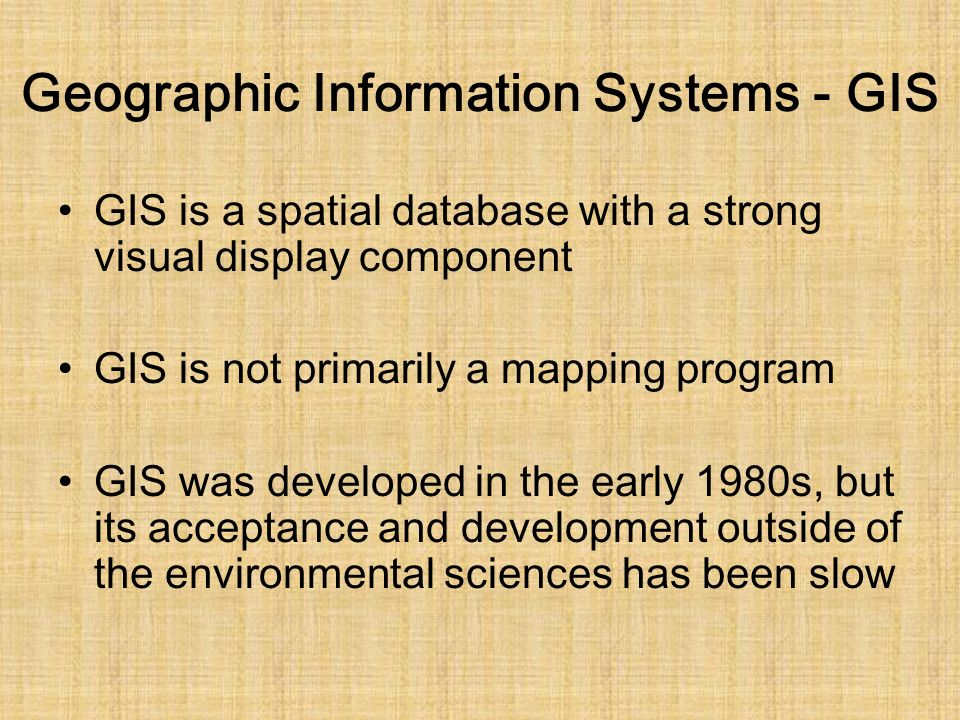 Geographic Information Systems - GIS GIS is a spatial database with a strong visual display component GIS is not primarily a mapping program GIS was developed in the early 1980s, but its acceptance and development outside of the environmental sciences has been slow