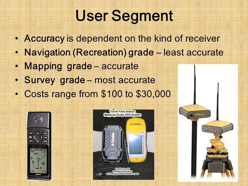 User Segment Accuracy is dependent on the kind of receiver Navigation (Recreation) grade – least accurate Mapping grade – accurate Survey grade – most accurate Costs range from $100 to $30,000