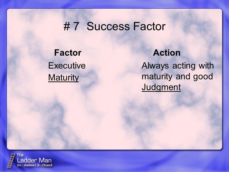 # 7Success Factor Factor Executive Action Always acting with maturity and good Maturity Judgment