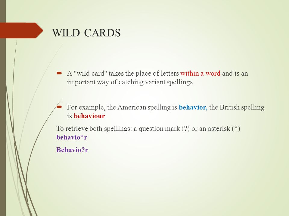 WILD CARDS A wild card takes the place of letters within a word and is an important way of catching variant spellings.
