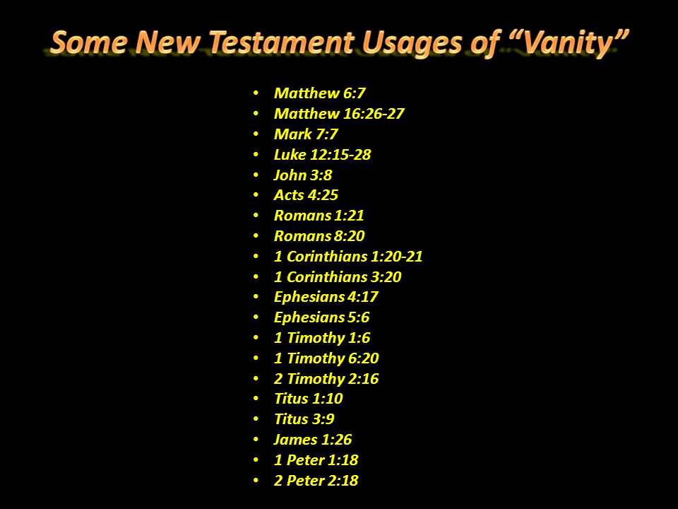 Matthew 6:7 Matthew 16:26-27 Mark 7:7 Luke 12:15-28 John 3:8 Acts 4:25 Romans 1:21 Romans 8:20 1 Corinthians 1:20-21 1 Corinthians 3:20 Ephesians 4:17 Ephesians 5:6 1 Timothy 1:6 1 Timothy 6:20 2 Timothy 2:16 Titus 1:10 Titus 3:9 James 1:26 1 Peter 1:18 2 Peter 2:18