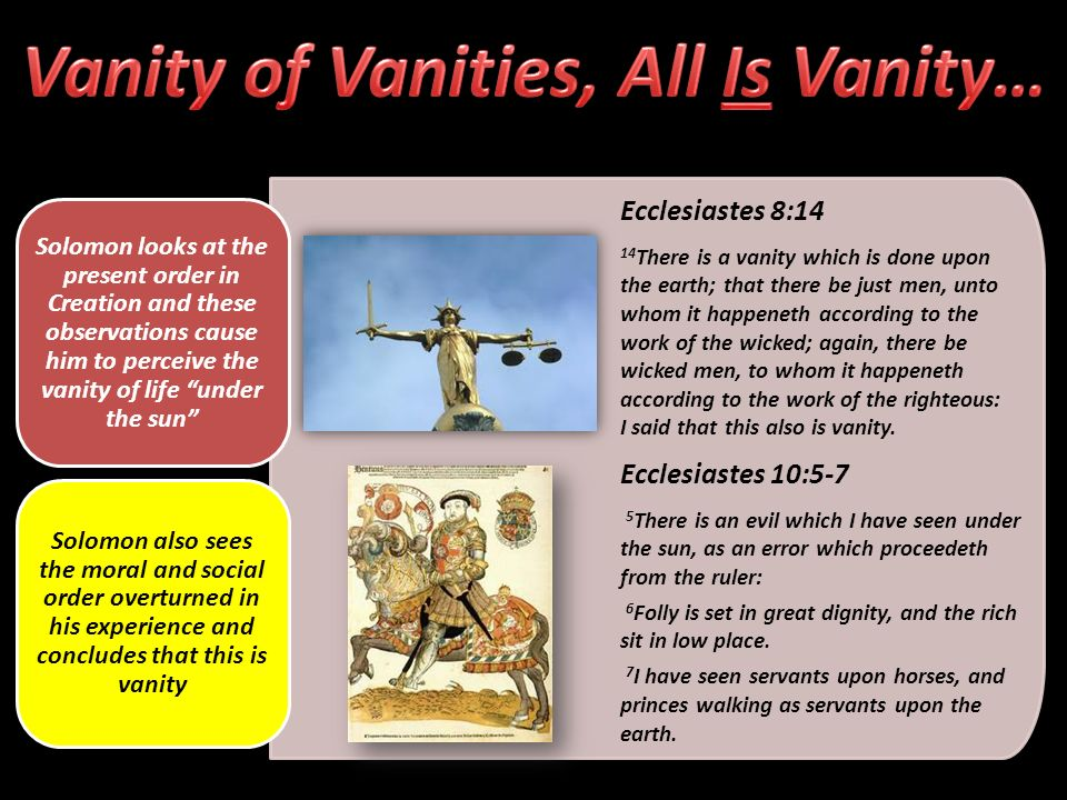 Ecclesiastes 8:14 14 There is a vanity which is done upon the earth; that there be just men, unto whom it happeneth according to the work of the wicked; again, there be wicked men, to whom it happeneth according to the work of the righteous: I said that this also is vanity.