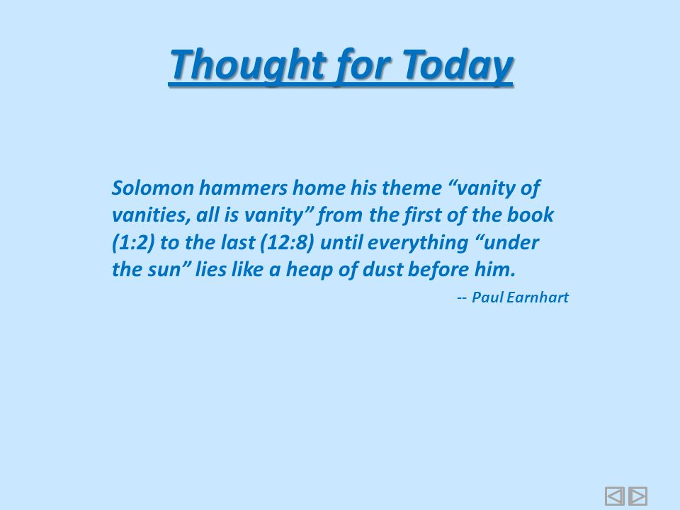 Thought for Today Solomon hammers home his theme vanity of vanities, all is vanity from the first of the book (1:2) to the last (12:8) until everything under the sun lies like a heap of dust before him.