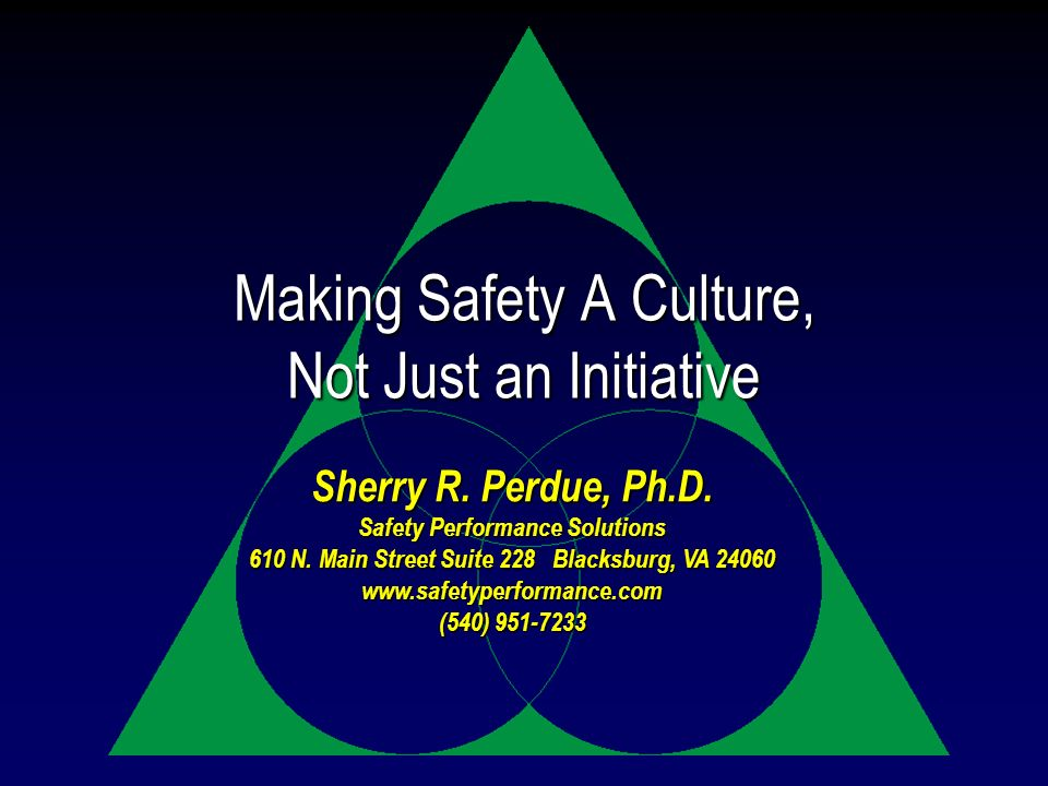 Making Safety A Culture, Not Just an Initiative Sherry R. Perdue, Ph.D. Safety Performance Solutions 610 N. Main Street Suite 228 Blacksburg, VA 24060