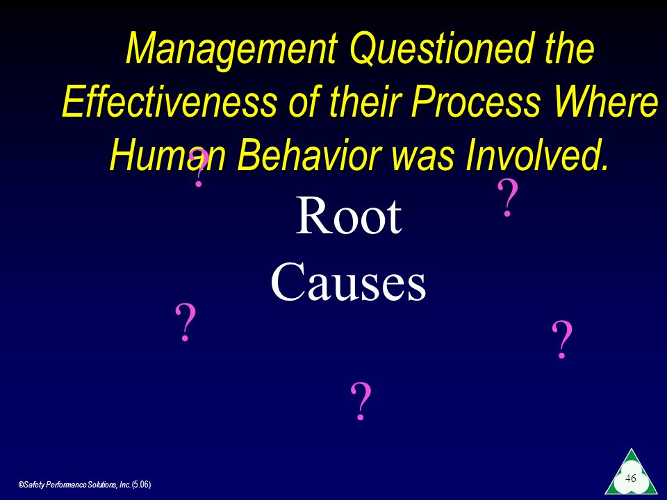 ©Safety Performance Solutions, Inc. (5.06) 46 Management Questioned the Effectiveness of their Process Where Human Behavior was Involved. Root Causes