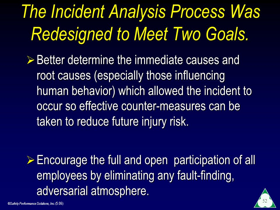 ©Safety Performance Solutions, Inc. (5.06) 52 The Incident Analysis Process Was Redesigned to Meet Two Goals. Better determine the immediate causes an