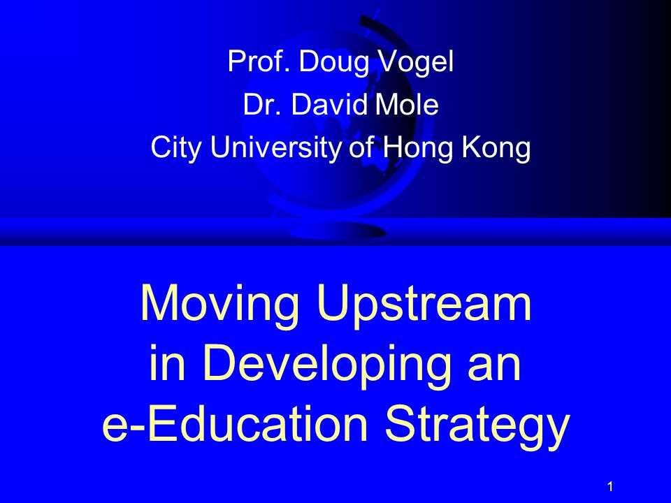 1 Moving Upstream in Developing an e-Education Strategy Prof. Doug Vogel Dr. David Mole City University of Hong Kong