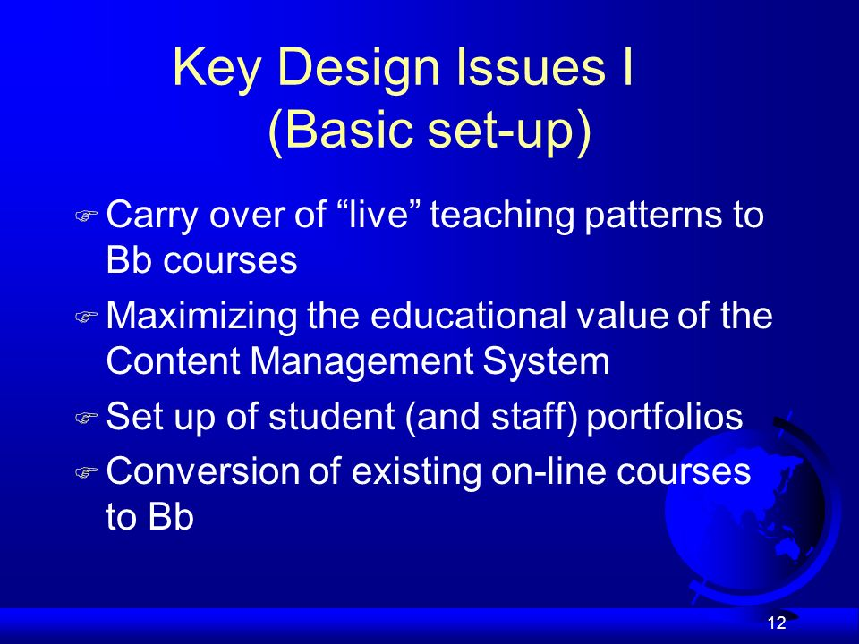 12 Key Design Issues I (Basic set-up) Carry over of live teaching patterns to Bb courses Maximizing the educational value of the Content Management System Set up of student (and staff) portfolios F Conversion of existing on-line courses to Bb