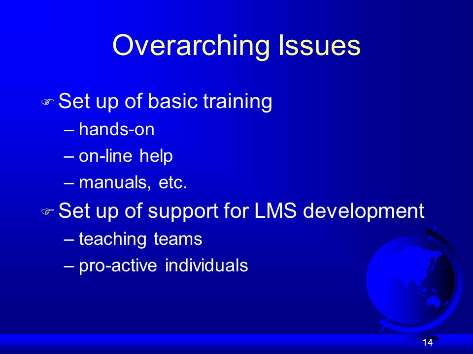 14 Overarching Issues F Set up of basic training –hands-on –on-line help –manuals, etc.