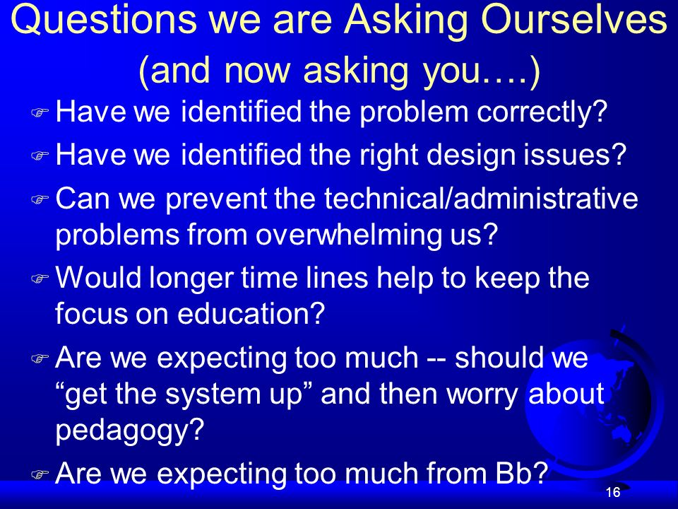 16 Questions we are Asking Ourselves (and now asking you….) Have we identified the problem correctly.