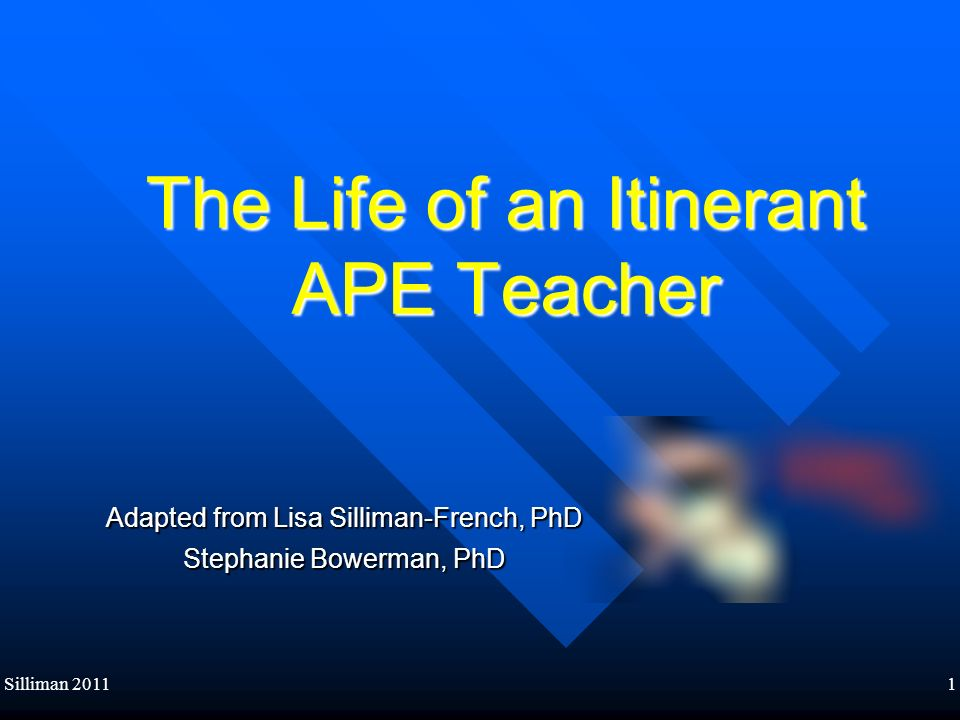 Silliman 20111 The Life of an Itinerant APE Teacher Adapted from Lisa Silliman-French, PhD Stephanie Bowerman, PhD