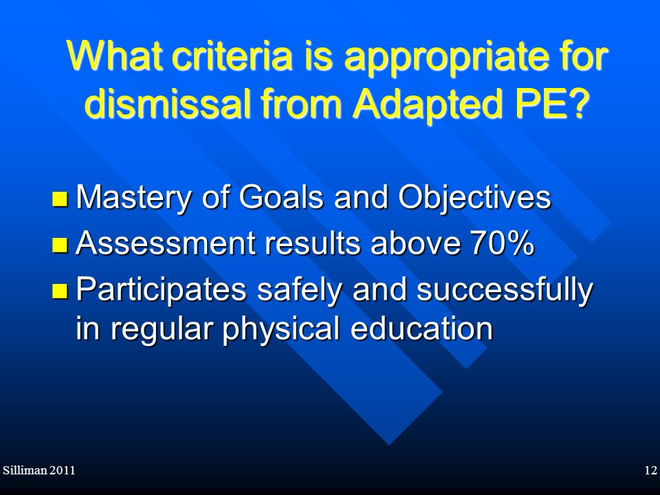 Silliman 201112 What criteria is appropriate for dismissal from Adapted PE? Mastery of Goals and Objectives Mastery of Goals and Objectives Assessment