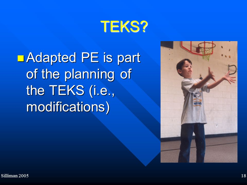 Silliman 200518 TEKS? TEKS? Adapted PE is part of the planning of the TEKS (i.e., modifications) Adapted PE is part of the planning of the TEKS (i.e.,