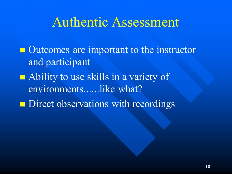 18 Authentic Assessment Outcomes are important to the instructor and participant Ability to use skills in a variety of environments......like what? Di