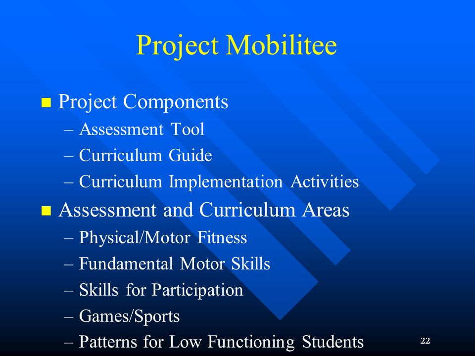 22 Project Mobilitee Project Components –Assessment Tool –Curriculum Guide –Curriculum Implementation Activities Assessment and Curriculum Areas –Phys