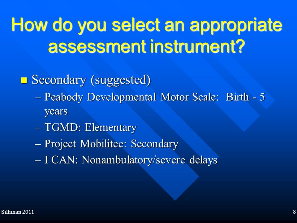 Silliman 20118 How do you select an appropriate assessment instrument? Secondary (suggested) Secondary (suggested) –Peabody Developmental Motor Scale:
