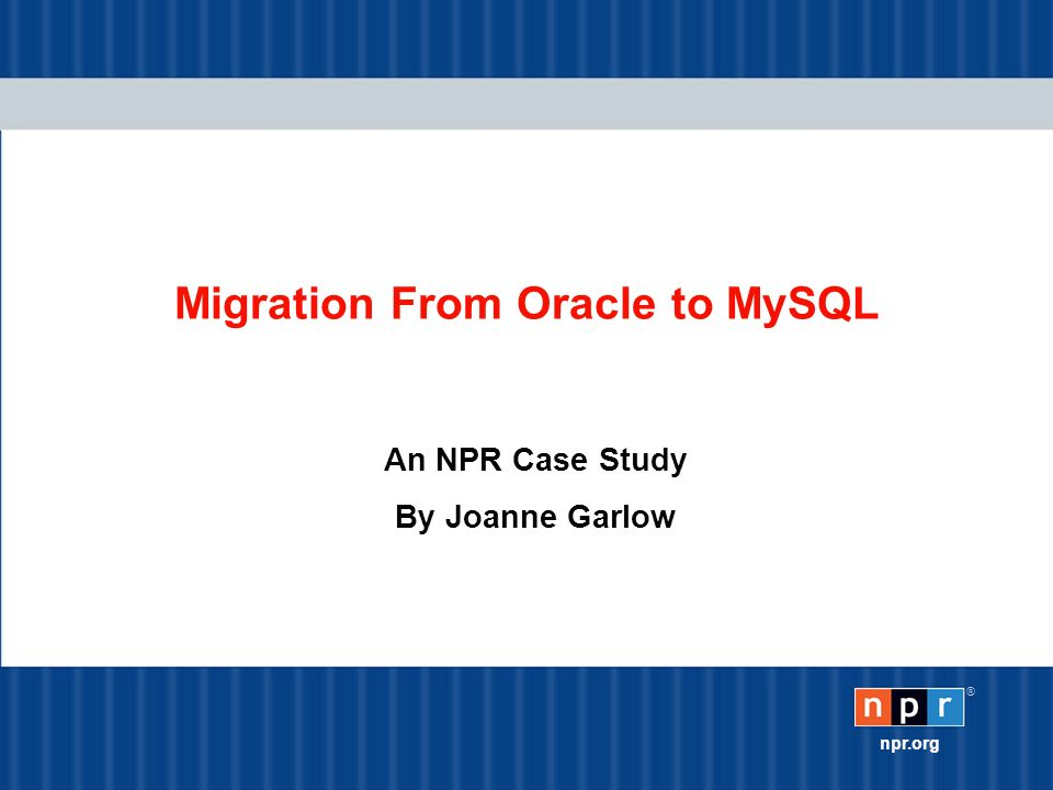® npr.org Migration From Oracle to MySQL An NPR Case Study By Joanne Garlow