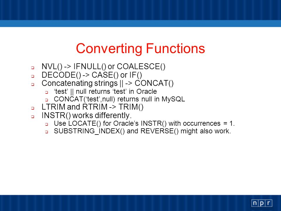 Converting Functions NVL() -> IFNULL() or COALESCE() DECODE() -> CASE() or IF() Concatenating strings || -> CONCAT() test || null returns test in Oracle CONCAT(test,null) returns null in MySQL LTRIM and RTRIM -> TRIM() INSTR() works differently.