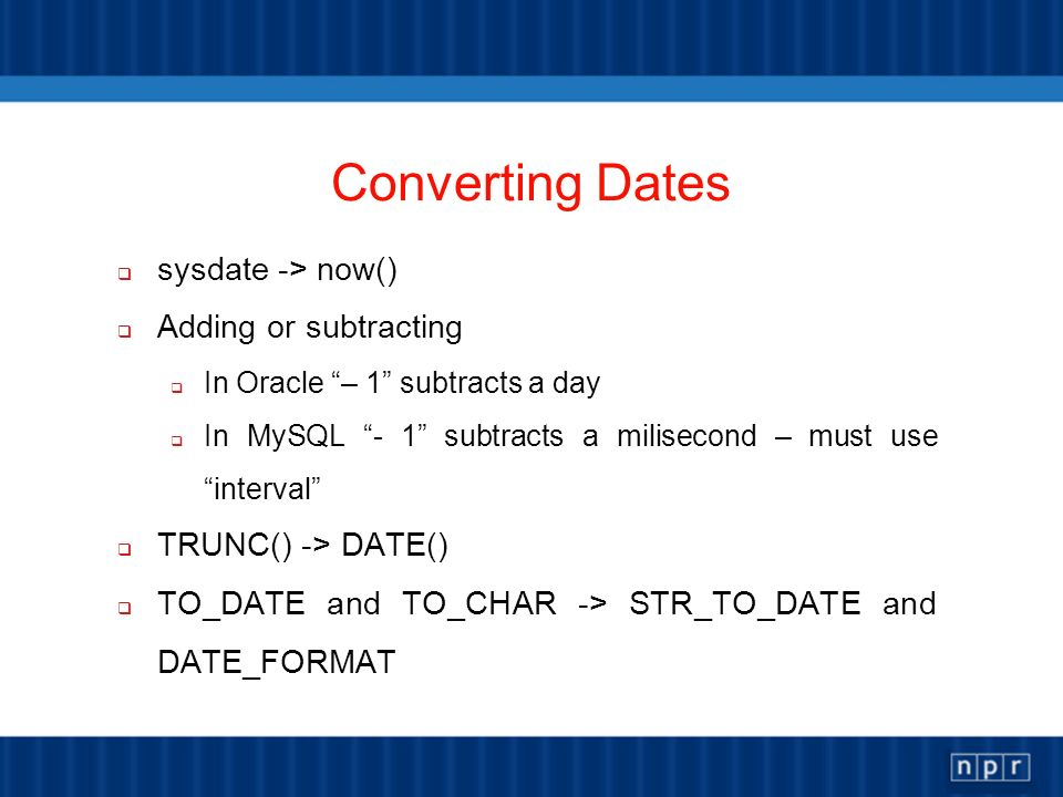 Converting Dates sysdate -> now() Adding or subtracting In Oracle – 1 subtracts a day In MySQL - 1 subtracts a milisecond – must useinterval TRUNC() -> DATE() TO_DATE and TO_CHAR -> STR_TO_DATE and DATE_FORMAT