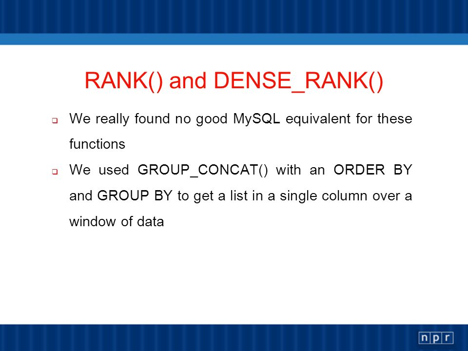 RANK() and DENSE_RANK() We really found no good MySQL equivalent for these functions We used GROUP_CONCAT() with an ORDER BY and GROUP BY to get a list in a single column over a window of data