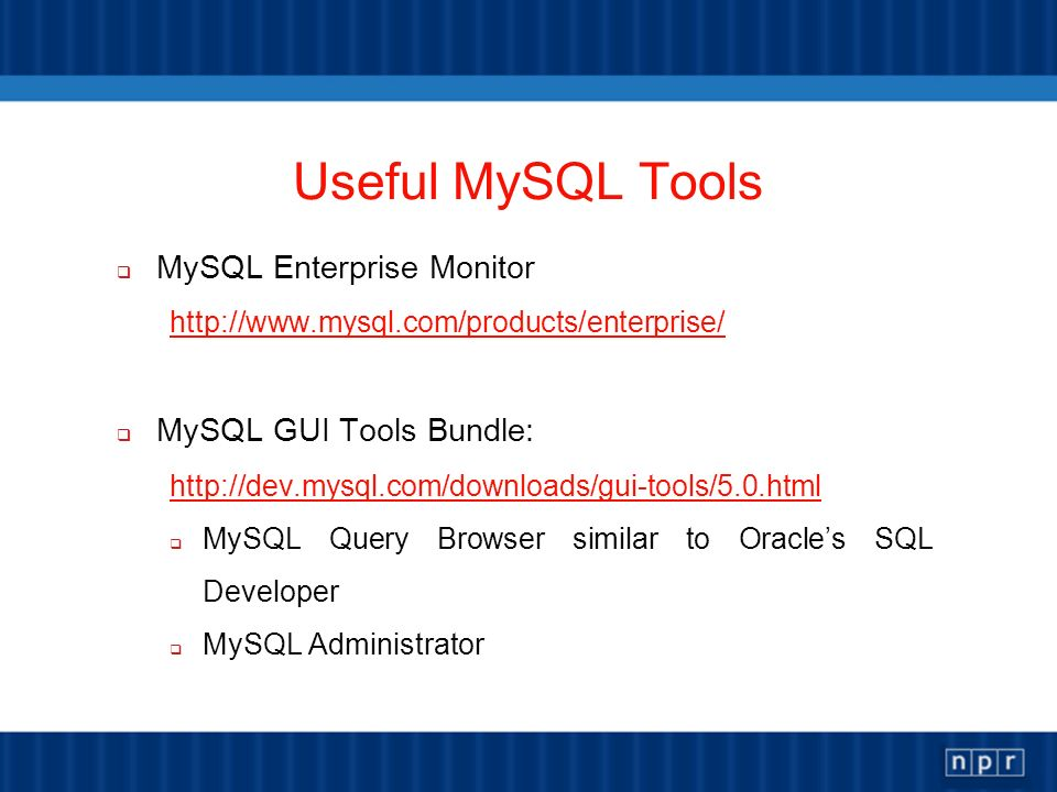 Useful MySQL Tools MySQL Enterprise Monitor http://www.mysql.com/products/enterprise/ MySQL GUI Tools Bundle: http://dev.mysql.com/downloads/gui-tools/5.0.html MySQL Query Browser similar to Oracles SQL Developer MySQL Administrator