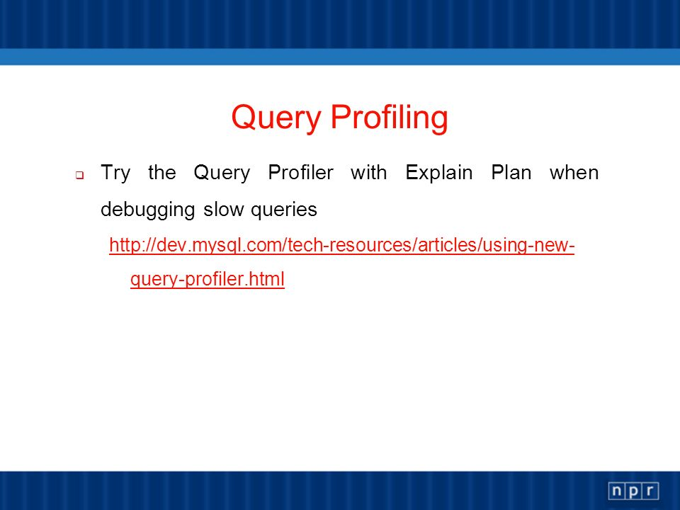 Query Profiling Try the Query Profiler with Explain Plan when debugging slow queries http://dev.mysql.com/tech-resources/articles/using-new- query-pro
