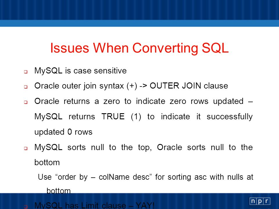 Issues When Converting SQL MySQL is case sensitive Oracle outer join syntax (+) -> OUTER JOIN clause Oracle returns a zero to indicate zero rows updated – MySQL returns TRUE (1) to indicate it successfully updated 0 rows MySQL sorts null to the top, Oracle sorts null to the bottom Use order by – colName desc for sorting asc with nulls at bottom MySQL has Limit clause – YAY.