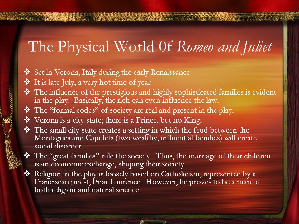 The Physical World 0f Romeo and Juliet Set in Verona, Italy during the early Renaissance It is late July, a very hot time of year The influence of the