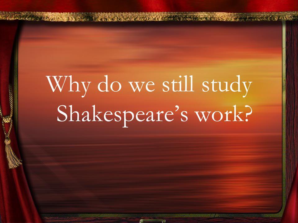 Why do we still study Shakespeares work?