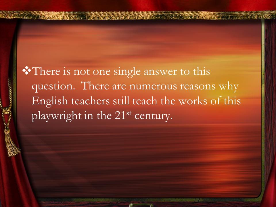 There is not one single answer to this question. There are numerous reasons why English teachers still teach the works of this playwright in the 21 st