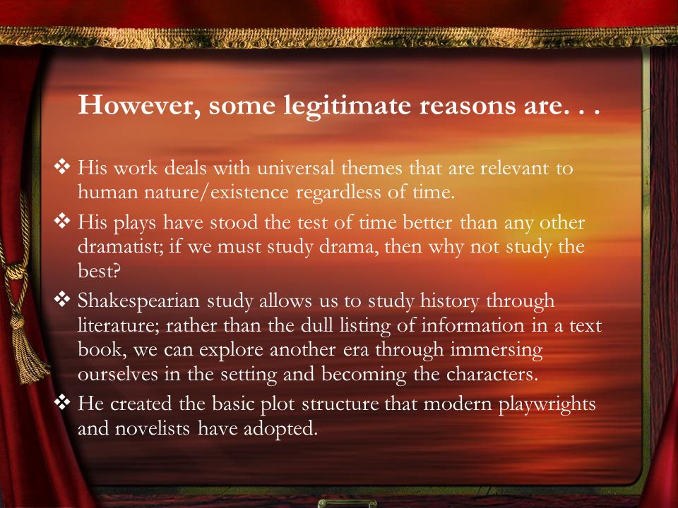 However, some legitimate reasons are... His work deals with universal themes that are relevant to human nature/existence regardless of time. His plays